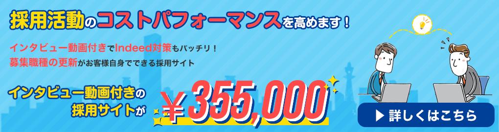 採用活動のコストパフォーマンスを高めます!インタビュー動画付きでIndeed 対策もバッチリ!募集職種の更新がお客様自身でできる採用サイトが¥355,000